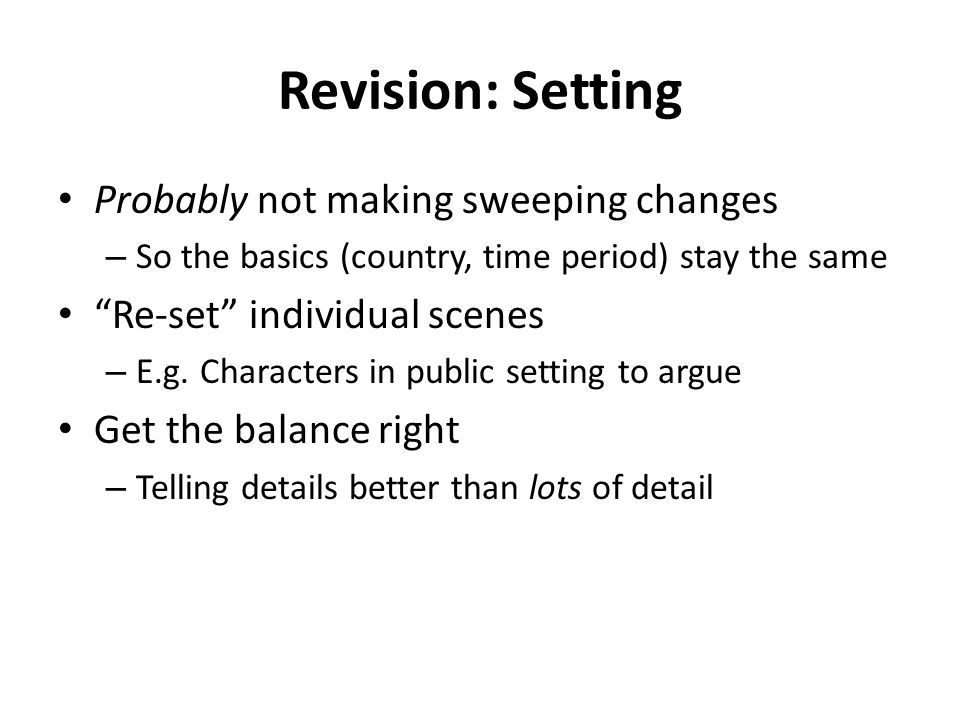 "Revision: Setting Probably not making sweeping changes – So the basics (country, time period) stay the same ""Re-set"" individual scenes – E.g. Characte"