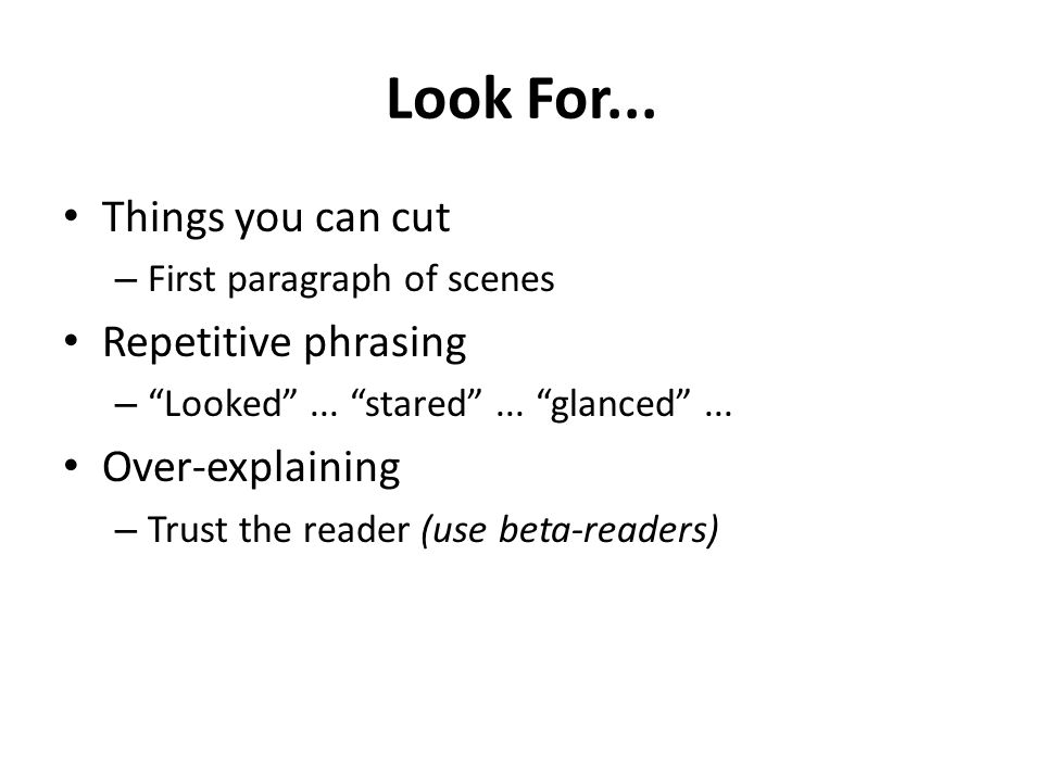 "Look For... Things you can cut – First paragraph of scenes Repetitive phrasing – ""Looked""... ""stared""... ""glanced""... Over-explaining – Trust the read"