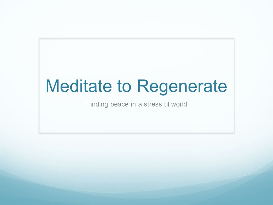 Meditate to Regenerate Finding peace in a stressful world