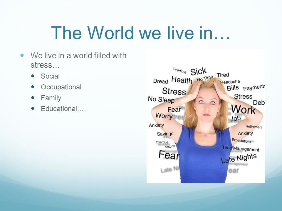The World we live in… We live in a world filled with stress… Social Occupational Family Educational….