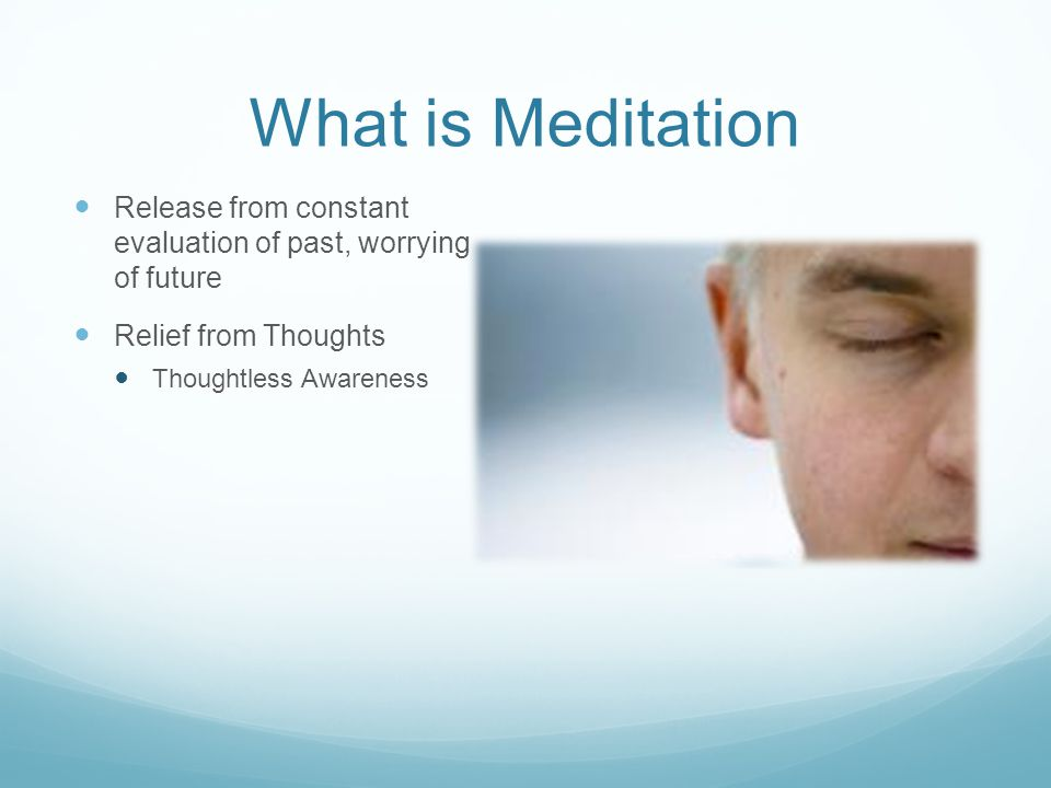What is Meditation Release from constant evaluation of past, worrying of future Relief from Thoughts Thoughtless Awareness