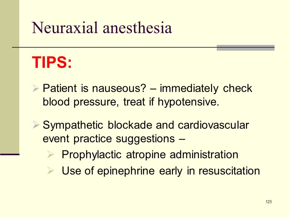 126 Neuraxial anesthesia TIPS:  Severe hypotension can occur even with appropriate local anesthetic doses  Constant vigilance and preparedness for emergency management of airway, breathing, and circulation is paramount  This vigilance requires frequent monitoring of the anesthetic dermatome level as well as the patient's vital signs and ability to communicate verbally