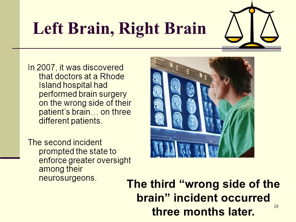 29 Left Brain, Right Brain In 2007, it was discovered that doctors at a Rhode Island hospital had performed brain surgery on the wrong side of their p