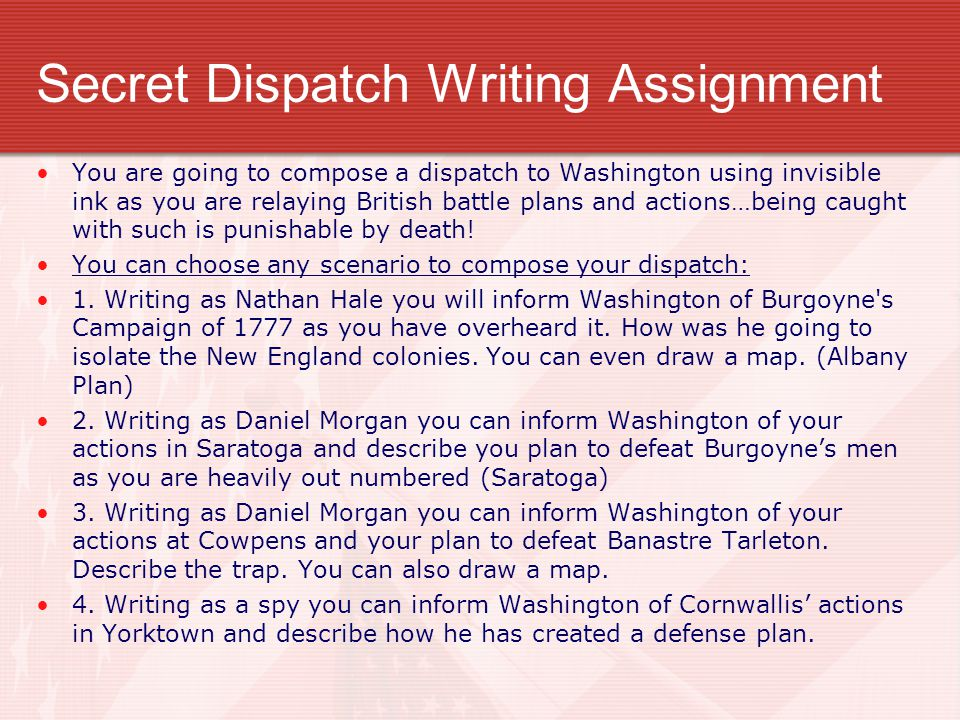 Secret Dispatch Writing Assignment You are going to compose a dispatch to Washington using invisible ink as you are relaying British battle plans and actions…being caught with such is punishable by death.