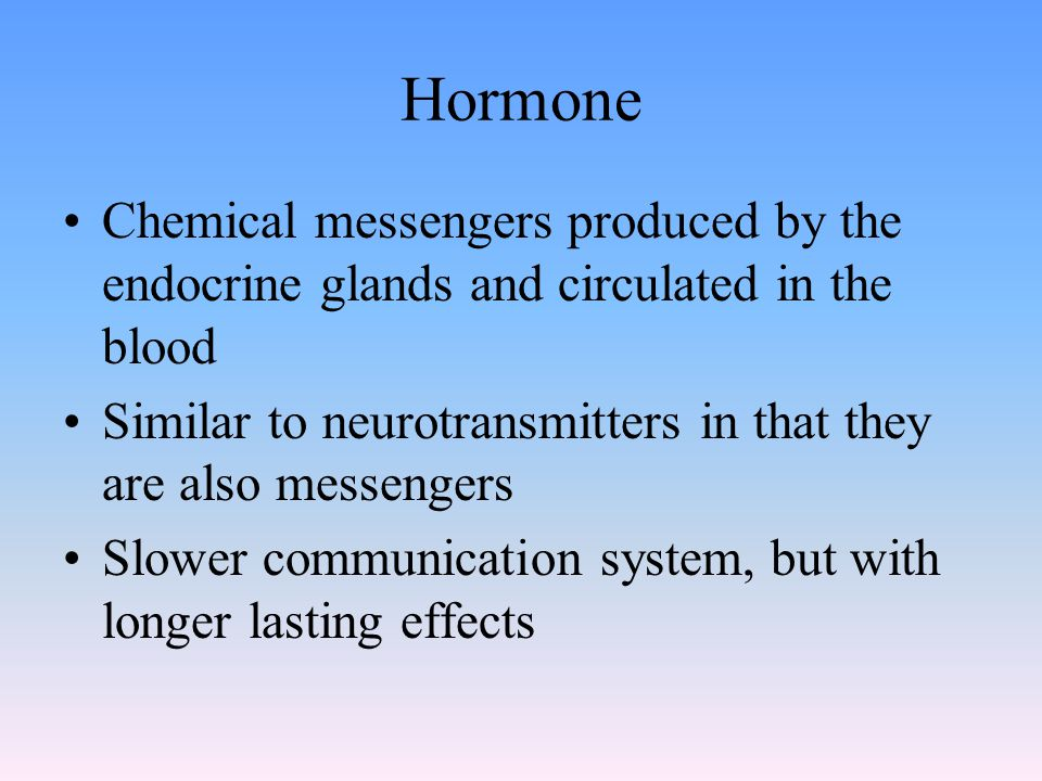 Hormone Chemical messengers produced by the endocrine glands and circulated in the blood Similar to neurotransmitters in that they are also messengers Slower communication system, but with longer lasting effects