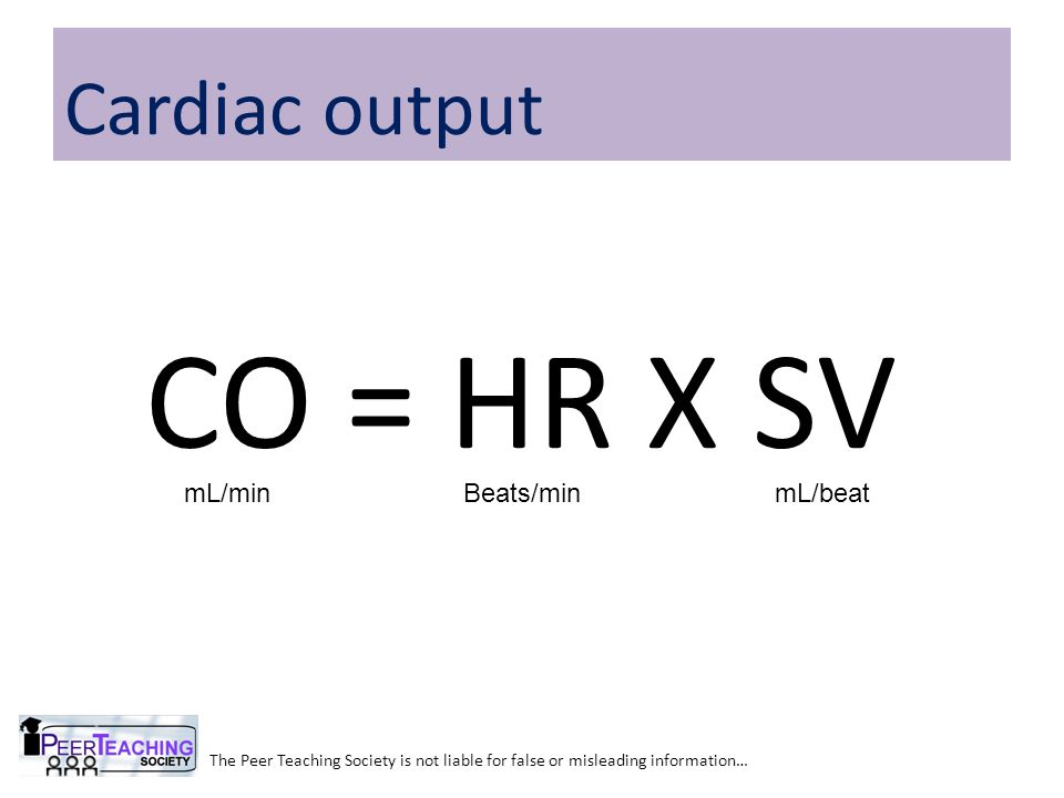 CO = HR X SV The Peer Teaching Society is not liable for false or misleading information… Cardiac output mL/minBeats/minmL/beat