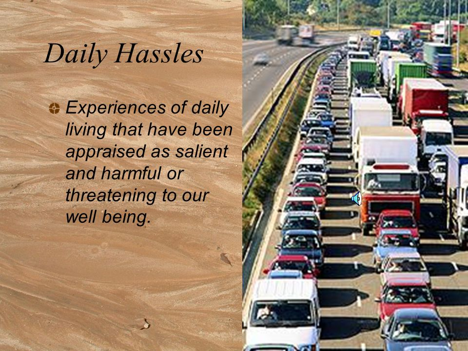 Daily Hassles Experiences of daily living that have been appraised as salient and harmful or threatening to our well being.