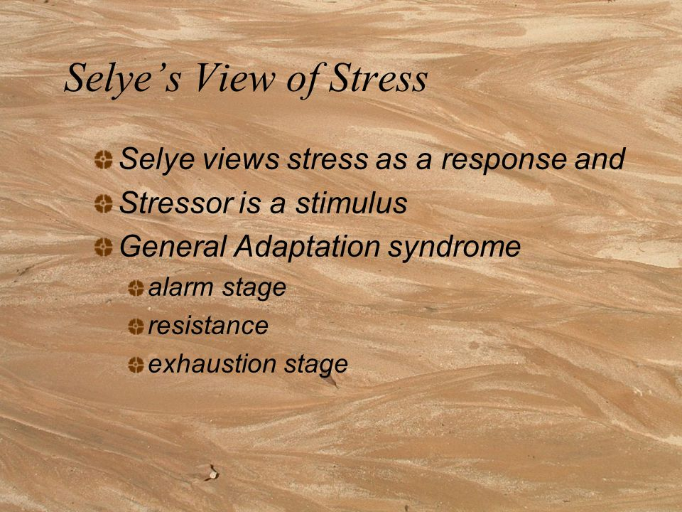 Selye's View of Stress Selye views stress as a response and Stressor is a stimulus General Adaptation syndrome alarm stage resistance exhaustion stage