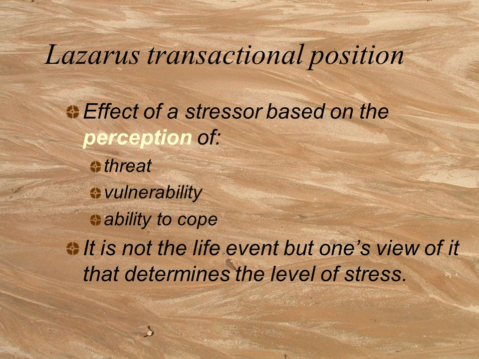 Lazrus model of stress Reaction is dependent upon how demands are perceived, evaluated and appraised. The same demands can therefore mean challenge fo
