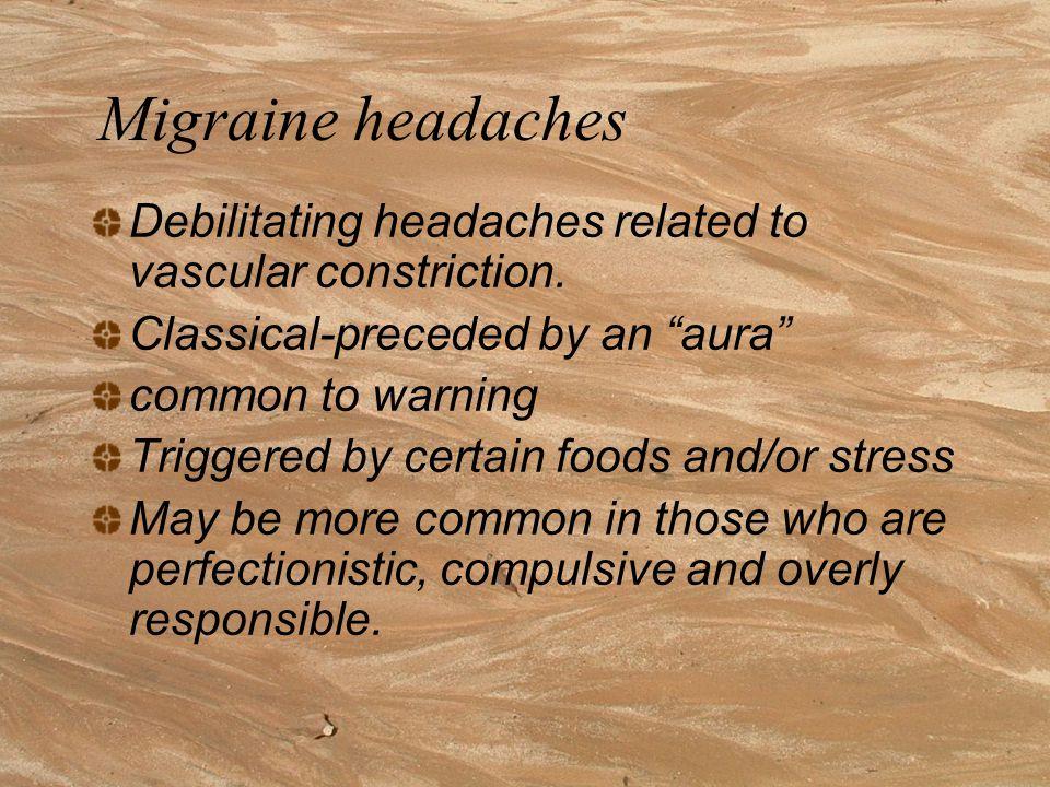 Migraine headaches Debilitating headaches related to vascular constriction.