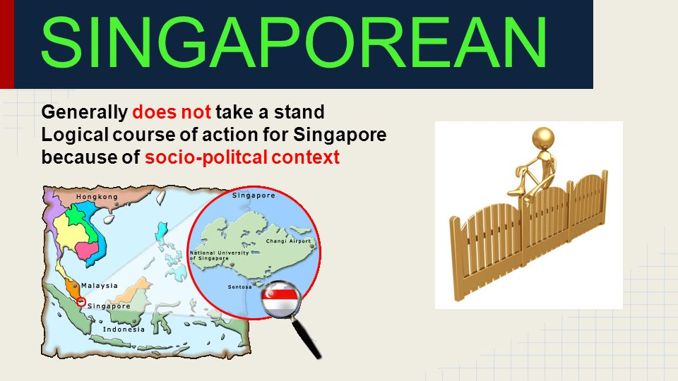 Generally does not take a stand Logical course of action for Singapore because of socio-politcal context SINGAPOREAN