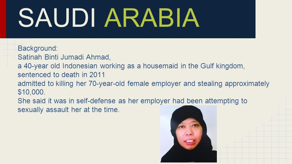 SAUDI ARABIA Background: Satinah Binti Jumadi Ahmad, a 40-year old Indonesian working as a housemaid in the Gulf kingdom, sentenced to death in 2011 admitted to killing her 70-year-old female employer and stealing approximately $10,000.