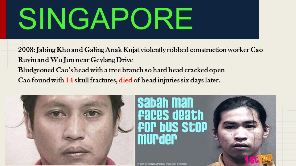 2008: Jabing Kho and Galing Anak Kujat violently robbed construction worker Cao Ruyin and Wu Jun near Geylang Drive Bludgeoned Cao's head with a tree branch so hard head cracked open Cao found with 14 skull fractures, died of head injuries six days later.