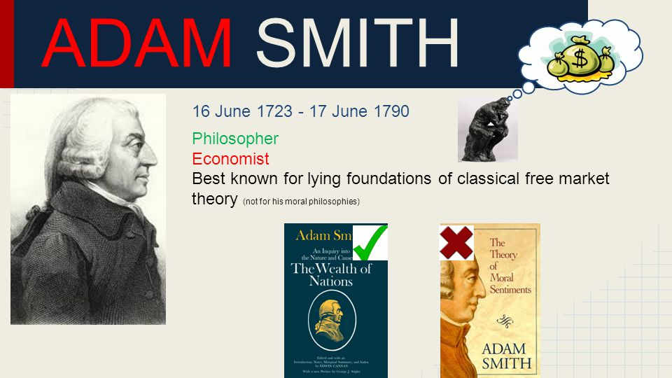 ADAM SMITH 16 June 1723 - 17 June 1790 Philosopher Economist Best known for lying foundations of classical free market theory (not for his moral philosophies)