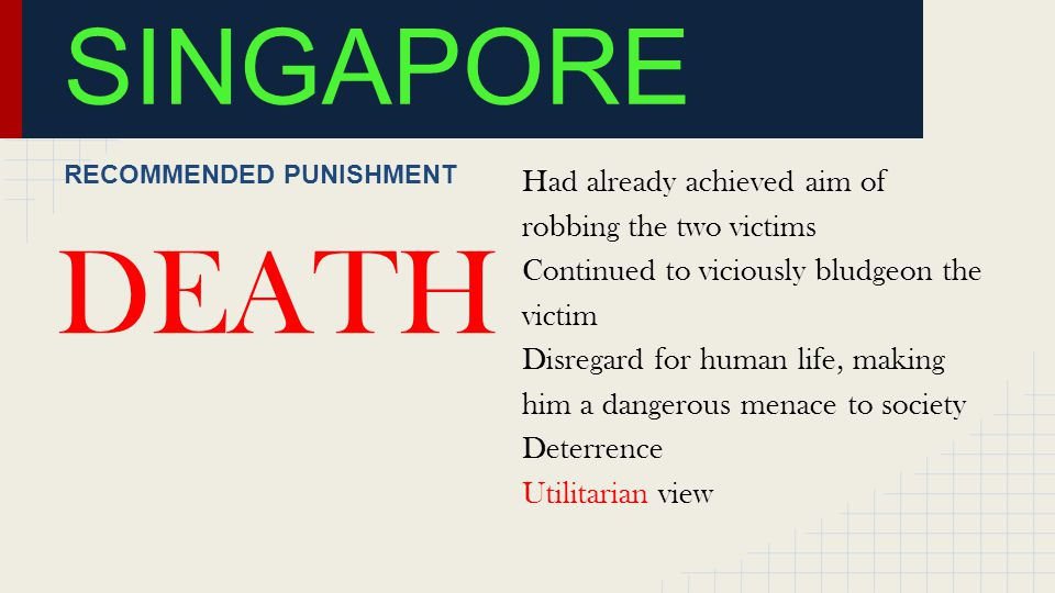 RECOMMENDED PUNISHMENT SINGAPORE DEATH Had already achieved aim of robbing the two victims Continued to viciously bludgeon the victim Disregard for human life, making him a dangerous menace to society Deterrence Utilitarian view