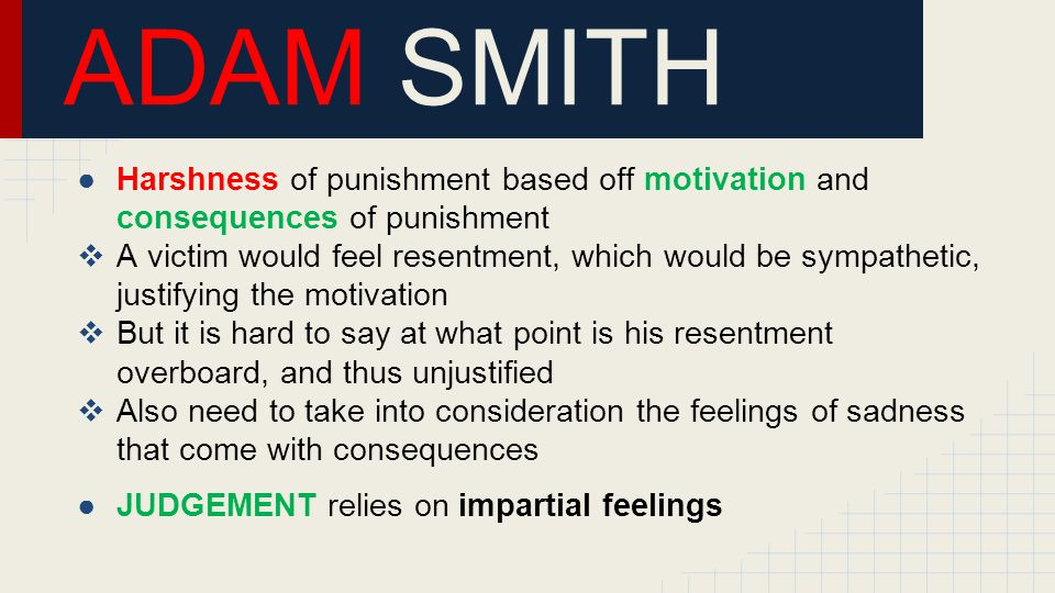 ADAM SMITH ●Harshness of punishment based off motivation and consequences of punishment  A victim would feel resentment, which would be sympathetic, justifying the motivation  But it is hard to say at what point is his resentment overboard, and thus unjustified  Also need to take into consideration the feelings of sadness that come with consequences ●JUDGEMENT relies on impartial feelings