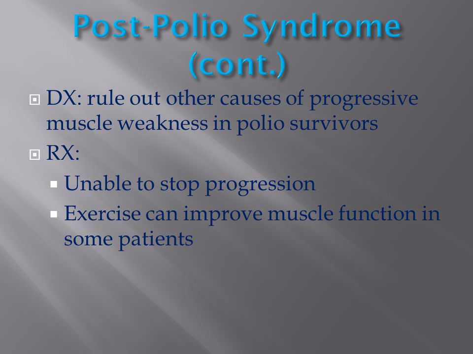 DX: rule out other causes of progressive muscle weakness in polio survivors  RX:  Unable to stop progression  Exercise can improve muscle functio