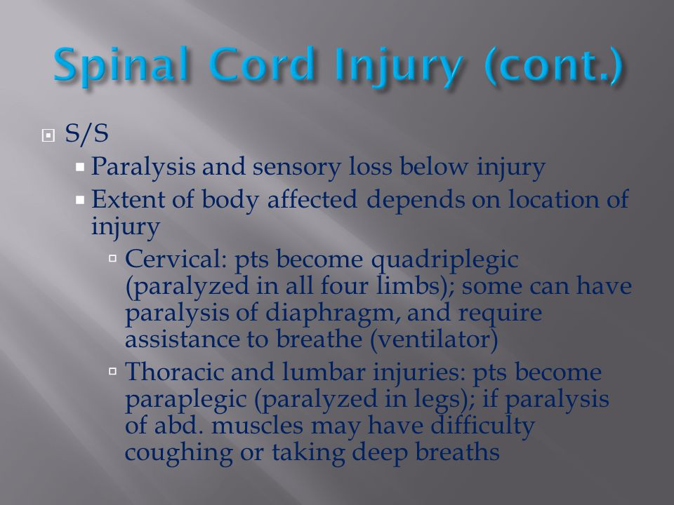  S/S  Paralysis and sensory loss below injury  Extent of body affected depends on location of injury  Cervical: pts become quadriplegic (paralyzed