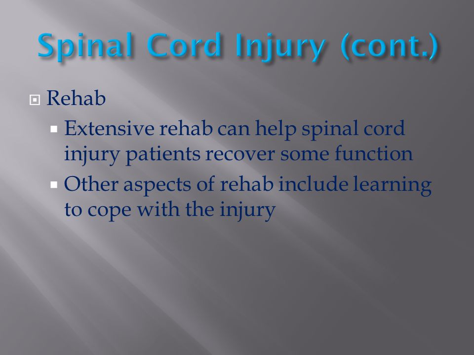  Rehab  Extensive rehab can help spinal cord injury patients recover some function  Other aspects of rehab include learning to cope with the injury