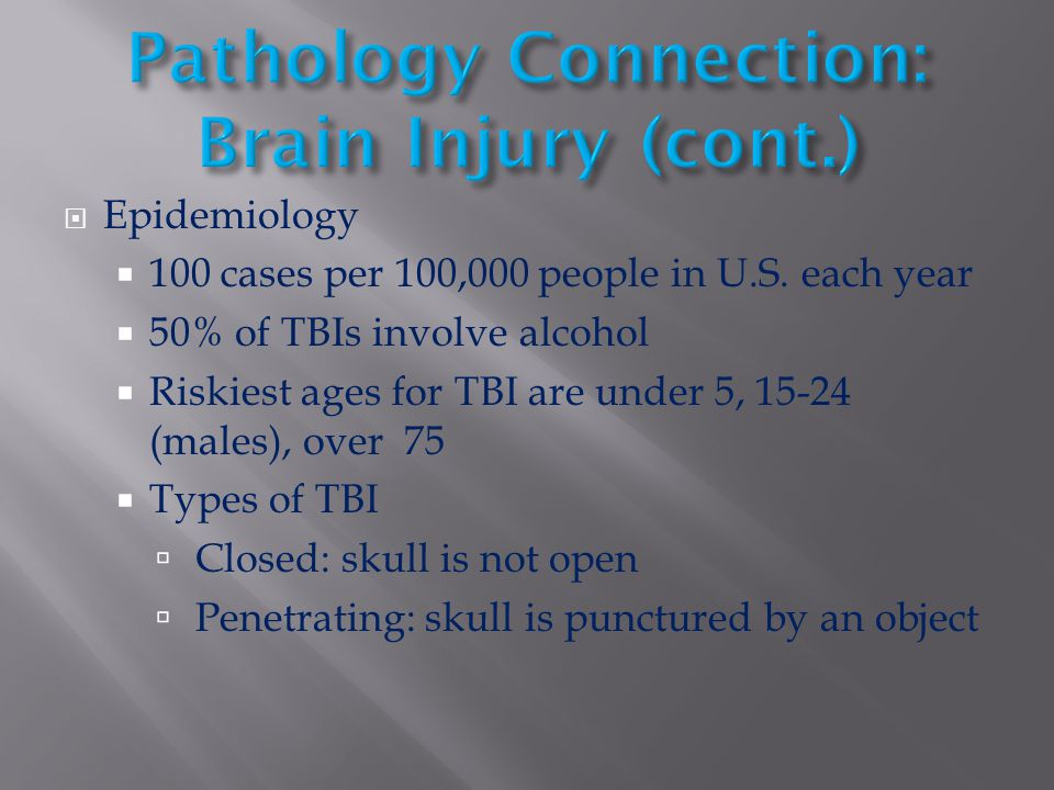  Epidemiology  100 cases per 100,000 people in U.S. each year  50% of TBIs involve alcohol  Riskiest ages for TBI are under 5, 15-24 (males), over