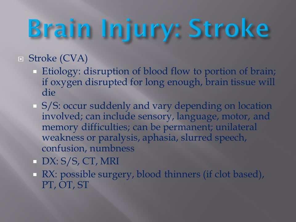  Stroke (CVA)  Etiology: disruption of blood flow to portion of brain; if oxygen disrupted for long enough, brain tissue will die  S/S: occur sudde