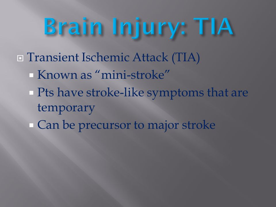 " Transient Ischemic Attack (TIA)  Known as ""mini-stroke""  Pts have stroke-like symptoms that are temporary  Can be precursor to major stroke"