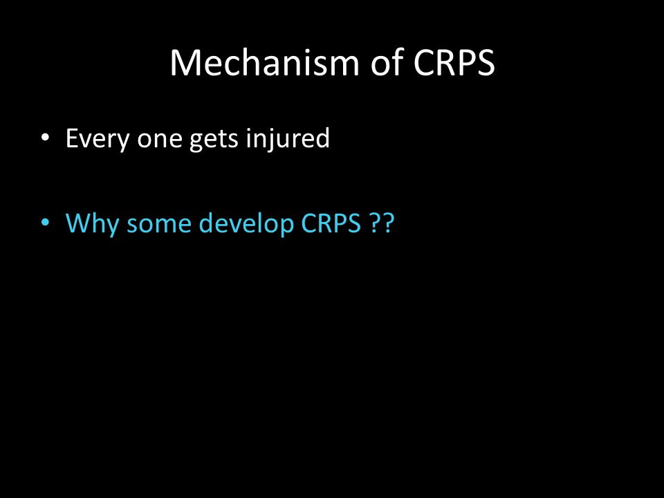 Mechanism of CRPS Every one gets injured Why some develop CRPS