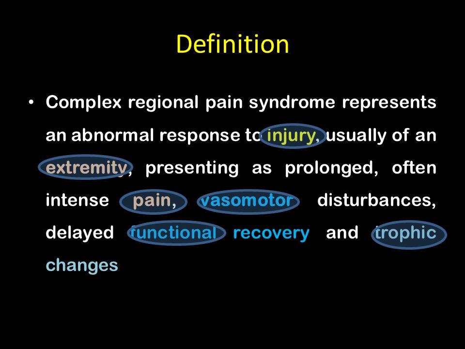 Definition Complex regional pain syndrome represents an abnormal response to injury, usually of an extremity, presenting as prolonged, often intense pain, vasomotor disturbances, delayed functional recovery and trophic changes