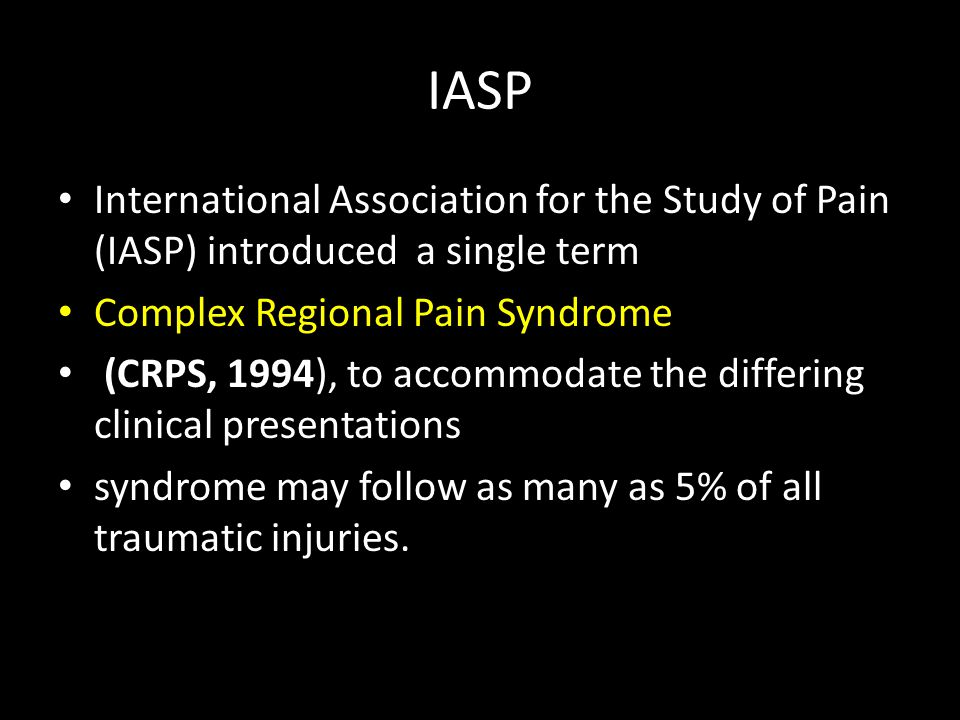 IASP International Association for the Study of Pain (IASP) introduced a single term Complex Regional Pain Syndrome (CRPS, 1994), to accommodate the differing clinical presentations syndrome may follow as many as 5% of all traumatic injuries.