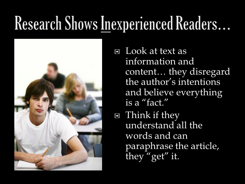  Look at text as information and content… they disregard the author's intentions and believe everything is a fact.  Think if they understand all the words and can paraphrase the article, they get it.