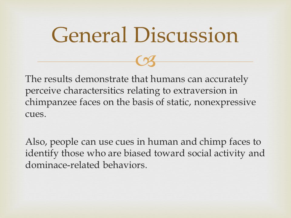  The results demonstrate that humans can accurately perceive charactersitics relating to extraversion in chimpanzee faces on the basis of static, nonexpressive cues.