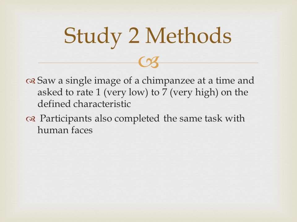   Saw a single image of a chimpanzee at a time and asked to rate 1 (very low) to 7 (very high) on the defined characteristic  Participants also completed the same task with human faces Study 2 Methods