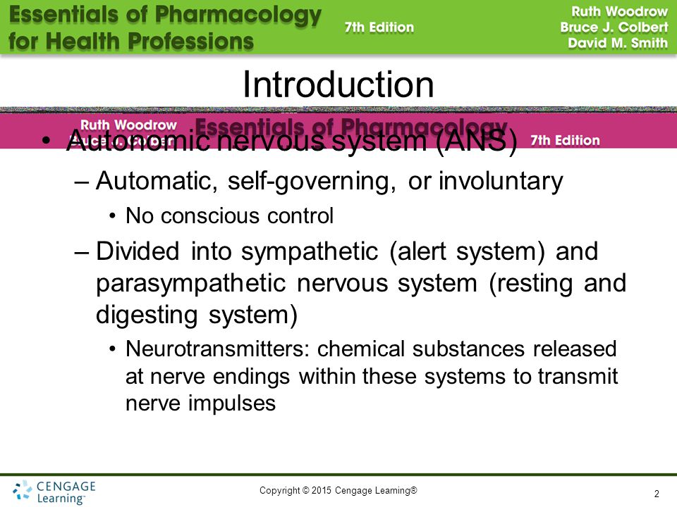 Copyright © 2015 Cengage Learning® Introduction Autonomic nervous system (ANS) –Automatic, self-governing, or involuntary No conscious control –Divided into sympathetic (alert system) and parasympathetic nervous system (resting and digesting system) Neurotransmitters: chemical substances released at nerve endings within these systems to transmit nerve impulses 2