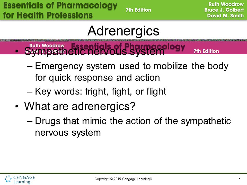 Copyright © 2015 Cengage Learning® Adrenergics Sympathetic nervous system –Emergency system used to mobilize the body for quick response and action –Key words: fright, fight, or flight What are adrenergics.