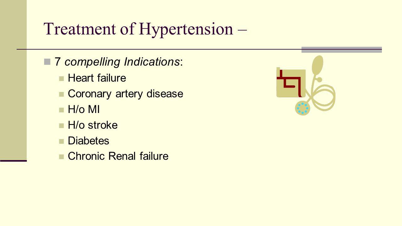 Treatment of Hypertension – 7 compelling Indications: Heart failure Coronary artery disease H/o MI H/o stroke Diabetes Chronic Renal failure