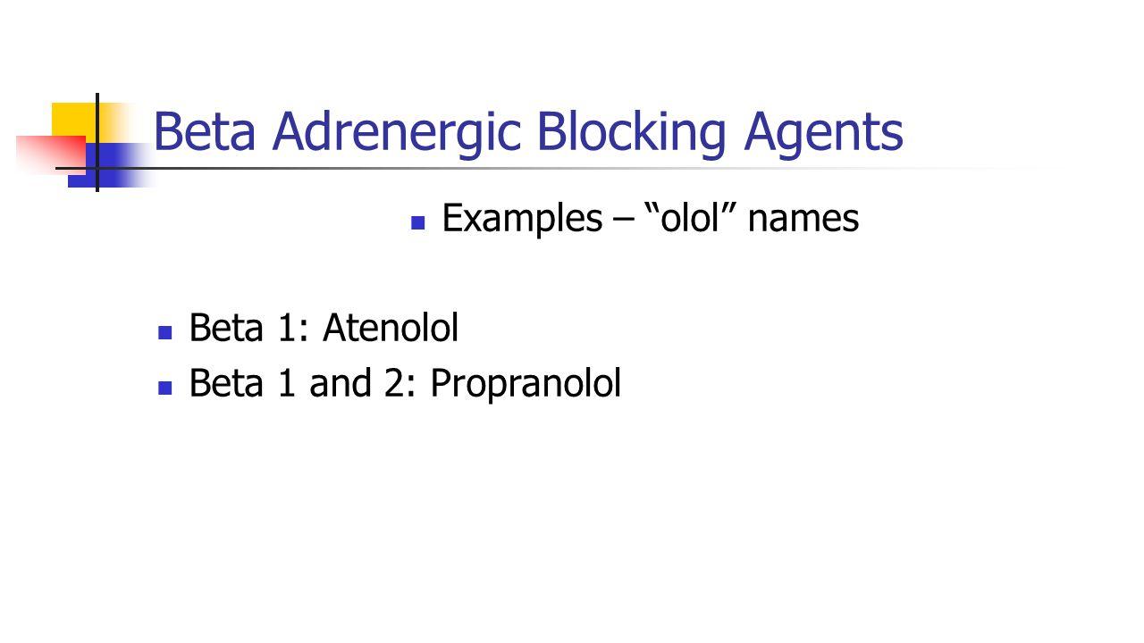 "Beta Adrenergic Blocking Agents Examples – ""olol"" names Beta 1: Atenolol Beta 1 and 2: Propranolol"