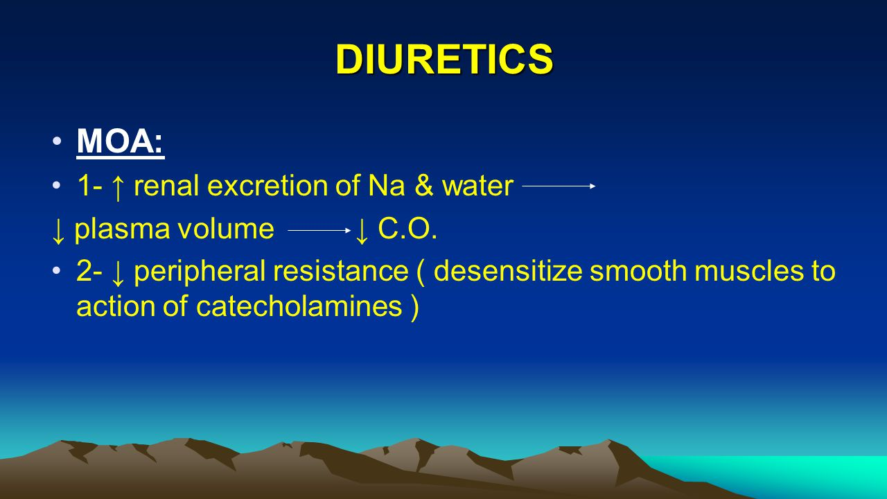 DIURETICS MOA: 1- ↑ renal excretion of Na & water ↓ plasma volume ↓ C.O. 2- ↓ peripheral resistance ( desensitize smooth muscles to action of catechol