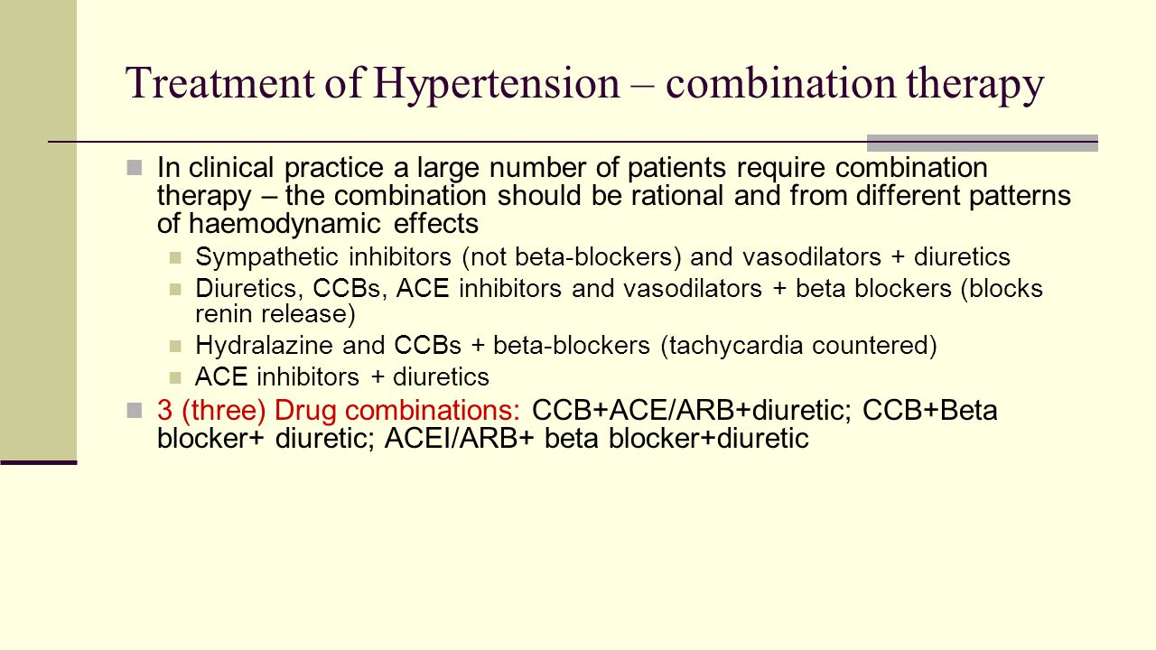 Treatment of Hypertension – combination therapy In clinical practice a large number of patients require combination therapy – the combination should be rational and from different patterns of haemodynamic effects Sympathetic inhibitors (not beta-blockers) and vasodilators + diuretics Diuretics, CCBs, ACE inhibitors and vasodilators + beta blockers (blocks renin release) Hydralazine and CCBs + beta-blockers (tachycardia countered) ACE inhibitors + diuretics 3 (three) Drug combinations: CCB+ACE/ARB+diuretic; CCB+Beta blocker+ diuretic; ACEI/ARB+ beta blocker+diuretic