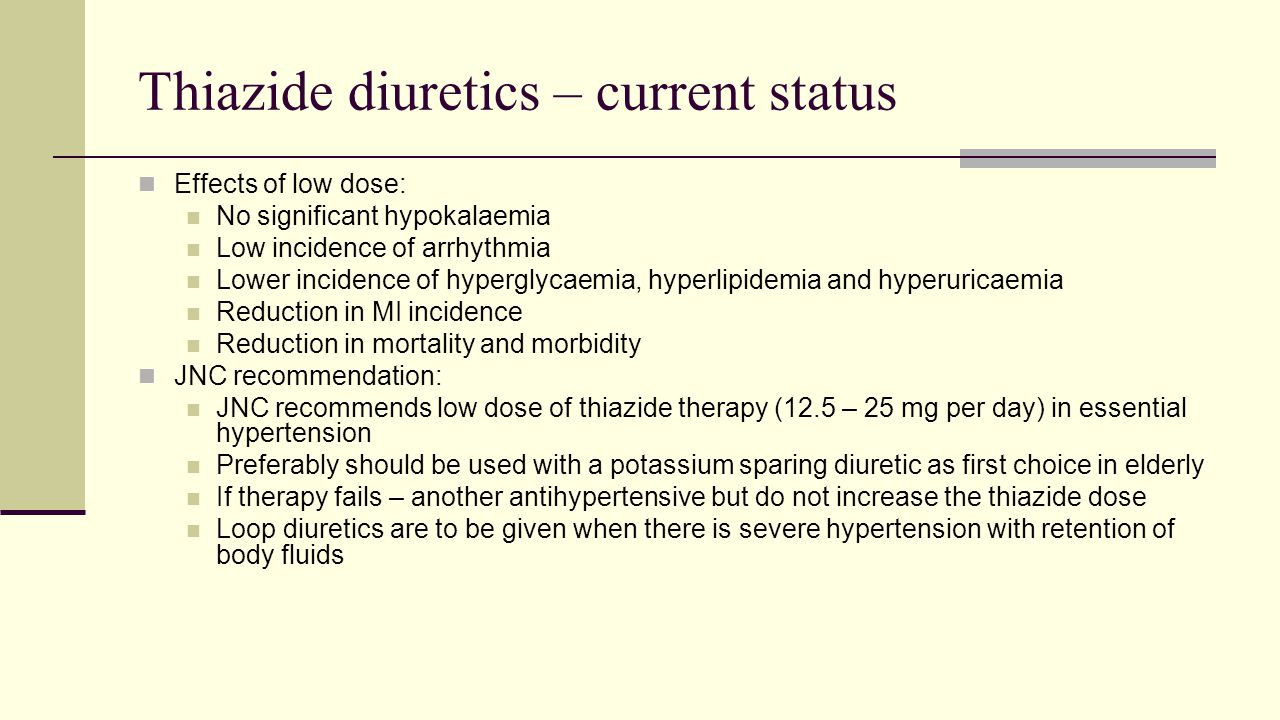 Thiazide diuretics – current status Effects of low dose: No significant hypokalaemia Low incidence of arrhythmia Lower incidence of hyperglycaemia, hyperlipidemia and hyperuricaemia Reduction in MI incidence Reduction in mortality and morbidity JNC recommendation: JNC recommends low dose of thiazide therapy (12.5 – 25 mg per day) in essential hypertension Preferably should be used with a potassium sparing diuretic as first choice in elderly If therapy fails – another antihypertensive but do not increase the thiazide dose Loop diuretics are to be given when there is severe hypertension with retention of body fluids