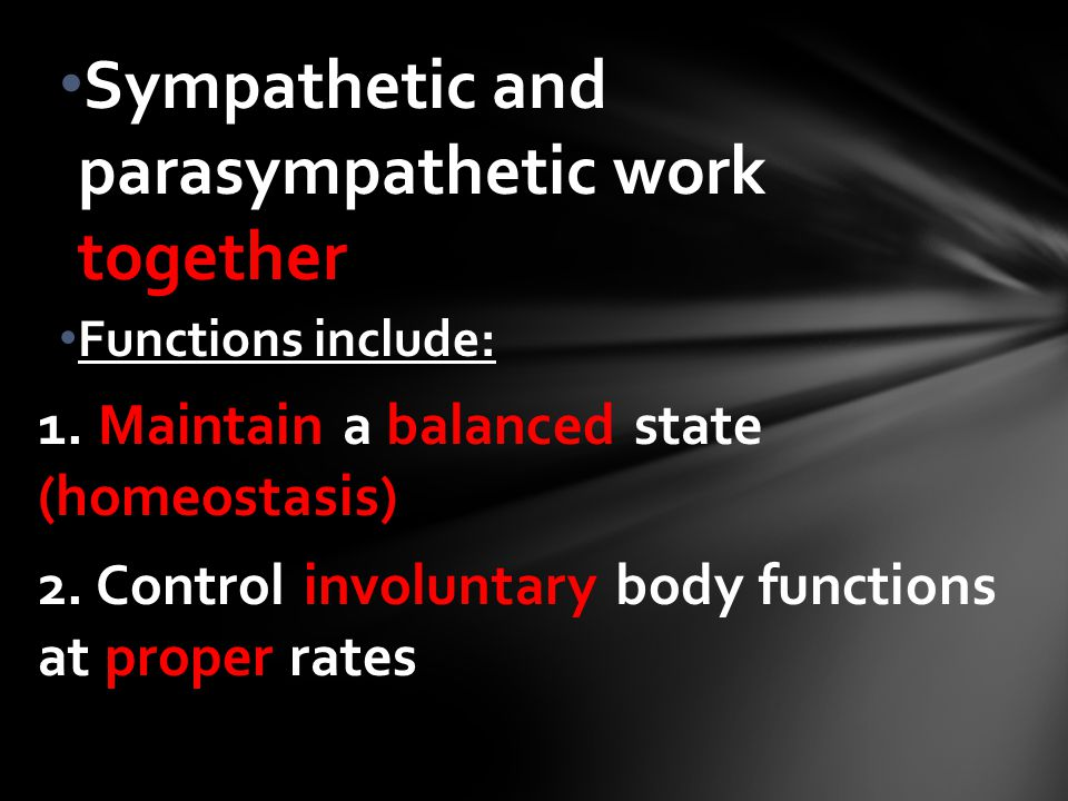 Sympathetic and parasympathetic work together Functions include: 1. Maintain a balanced state (homeostasis) 2. Control involuntary body functions at p