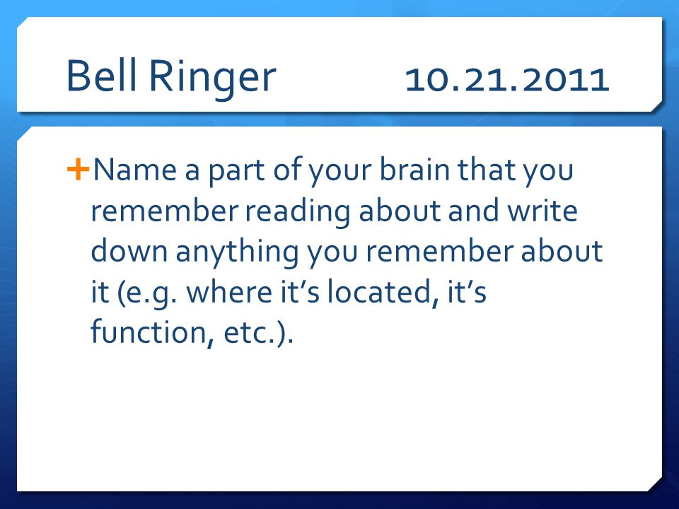Bell Ringer10.21.2011  Name a part of your brain that you remember reading about and write down anything you remember about it (e.g. where it's locat