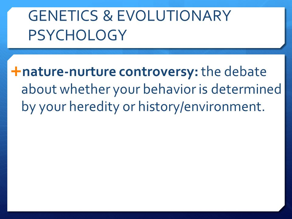 GENETICS & EVOLUTIONARY PSYCHOLOGY  nature-nurture controversy: the debate about whether your behavior is determined by your heredity or history/envi