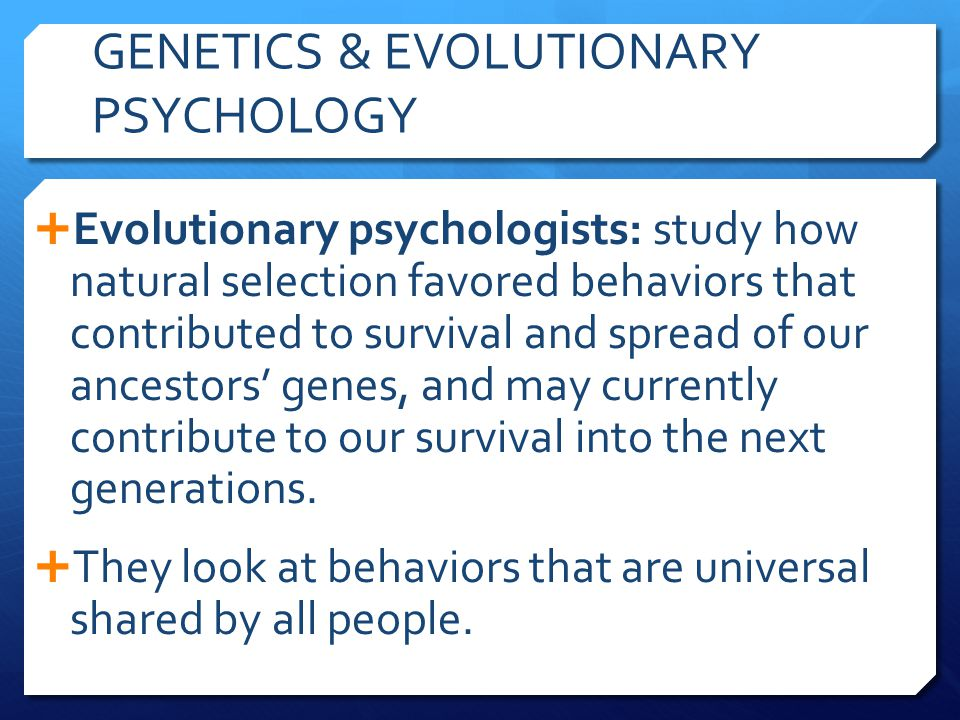 GENETICS & EVOLUTIONARY PSYCHOLOGY  Evolutionary psychologists: study how natural selection favored behaviors that contributed to survival and spread