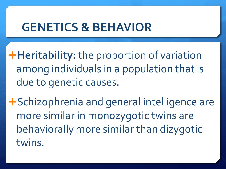 GENETICS & BEHAVIOR  Heritability: the proportion of variation among individuals in a population that is due to genetic causes.  Schizophrenia and g