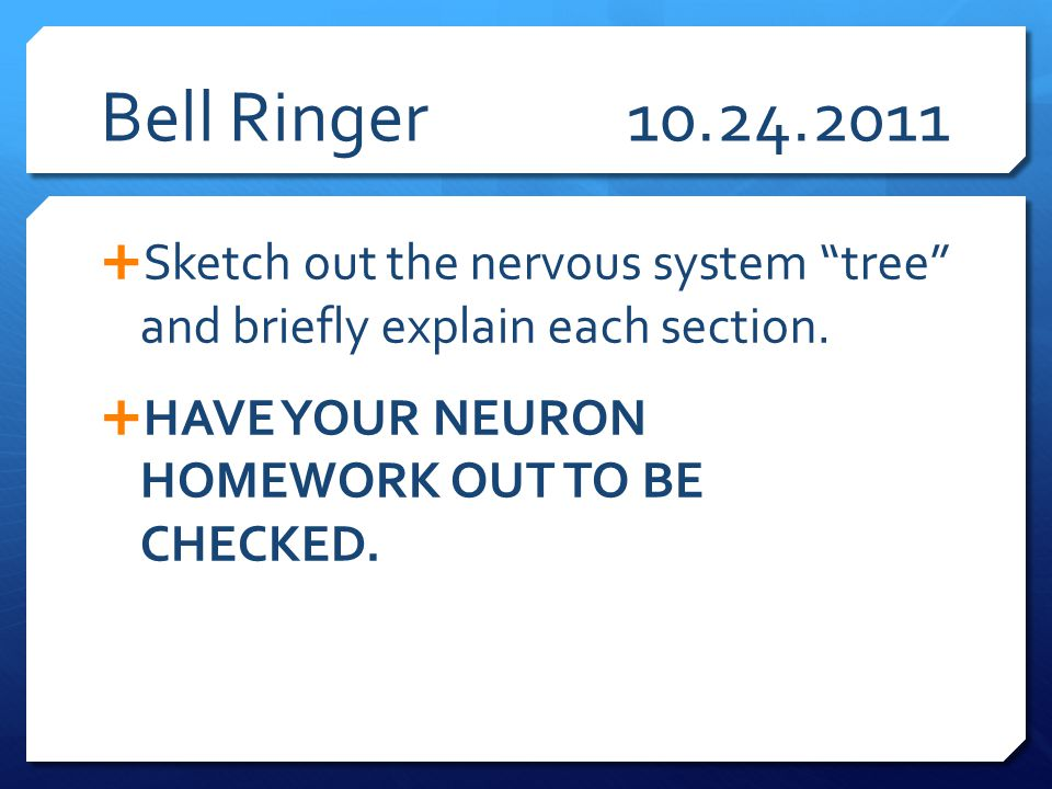 "Bell Ringer10.24.2011  Sketch out the nervous system ""tree"" and briefly explain each section.  HAVE YOUR NEURON HOMEWORK OUT TO BE CHECKED."