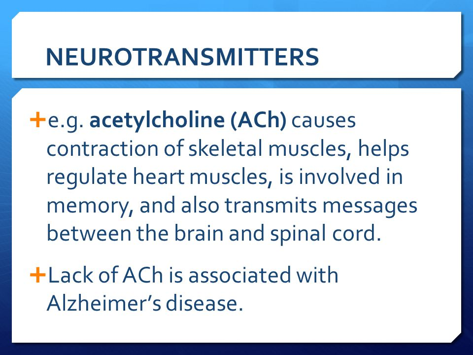 NEUROTRANSMITTERS  e.g. acetylcholine (ACh) causes contraction of skeletal muscles, helps regulate heart muscles, is involved in memory, and also tra