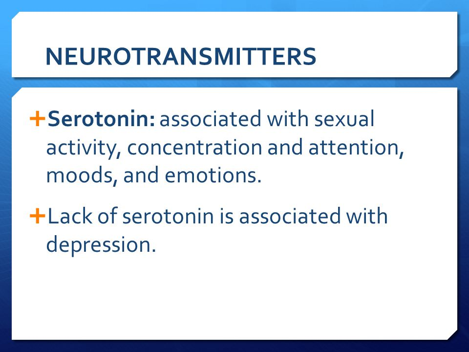 NEUROTRANSMITTERS  Serotonin: associated with sexual activity, concentration and attention, moods, and emotions.  Lack of serotonin is associated wi