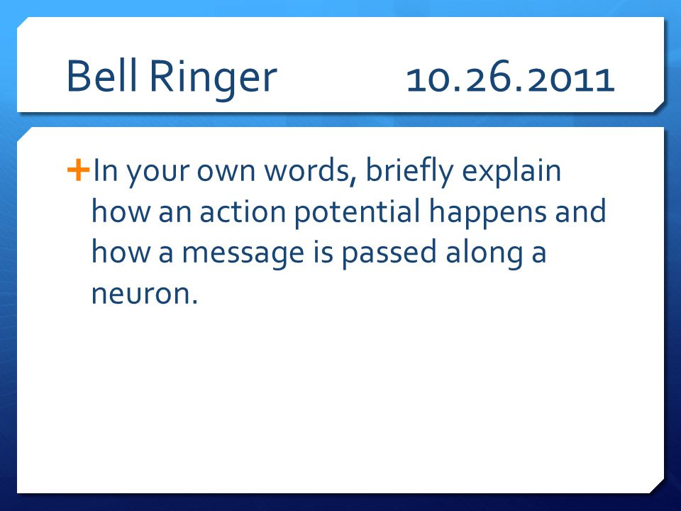 Bell Ringer10.26.2011  In your own words, briefly explain how an action potential happens and how a message is passed along a neuron.