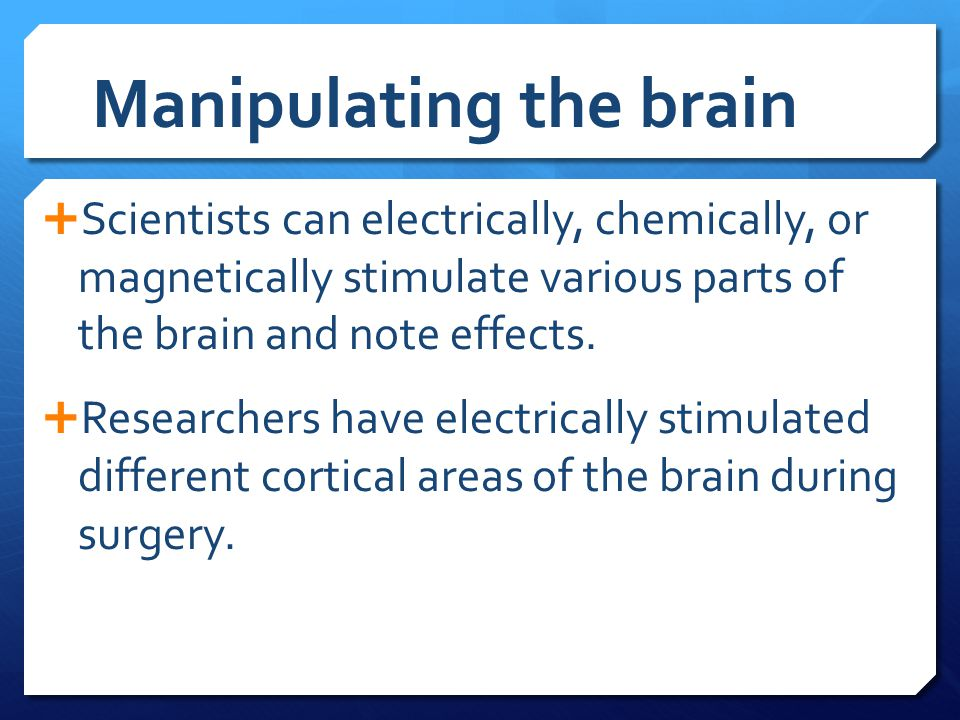 Manipulating the brain  Scientists can electrically, chemically, or magnetically stimulate various parts of the brain and note effects.  Researchers