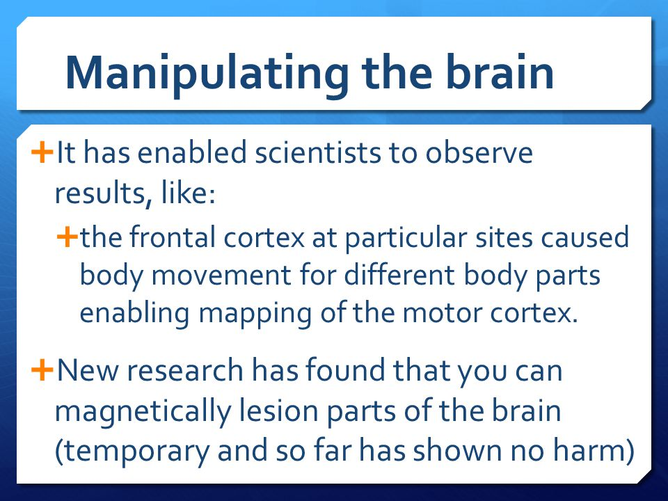 Manipulating the brain  It has enabled scientists to observe results, like:  the frontal cortex at particular sites caused body movement for differe